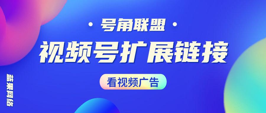 号角联盟视频号视频扩展链接生成制作流量主广告小程序开发